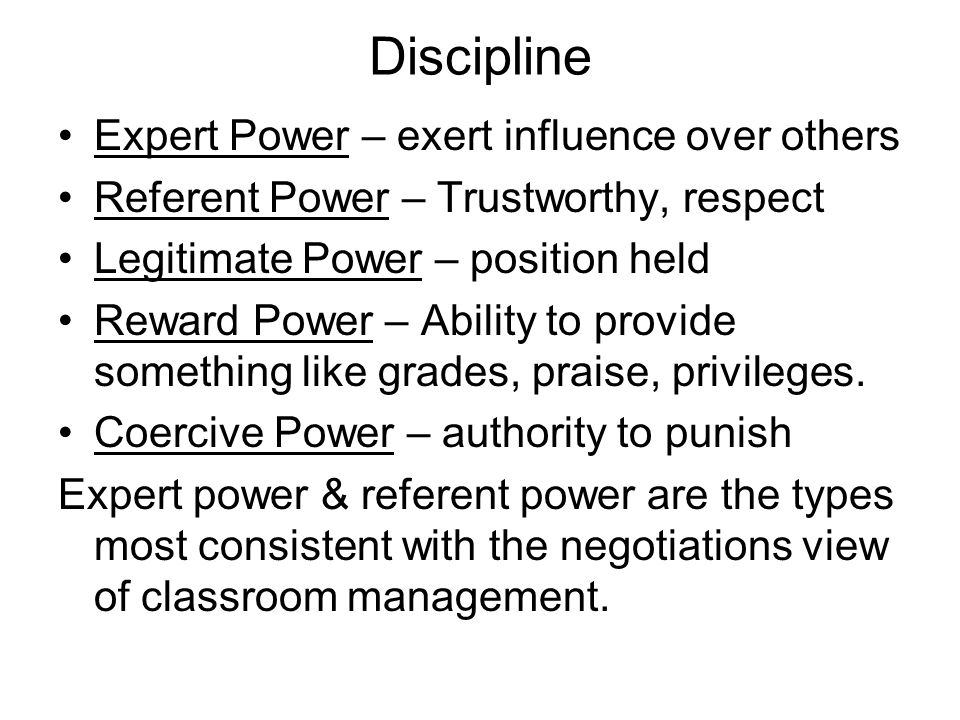 Discipline Expert Power – exert influence over others Referent Power – Trustworthy, respect Legitimate Power – position held Reward Power – Ability to provide something like grades, praise, privileges.