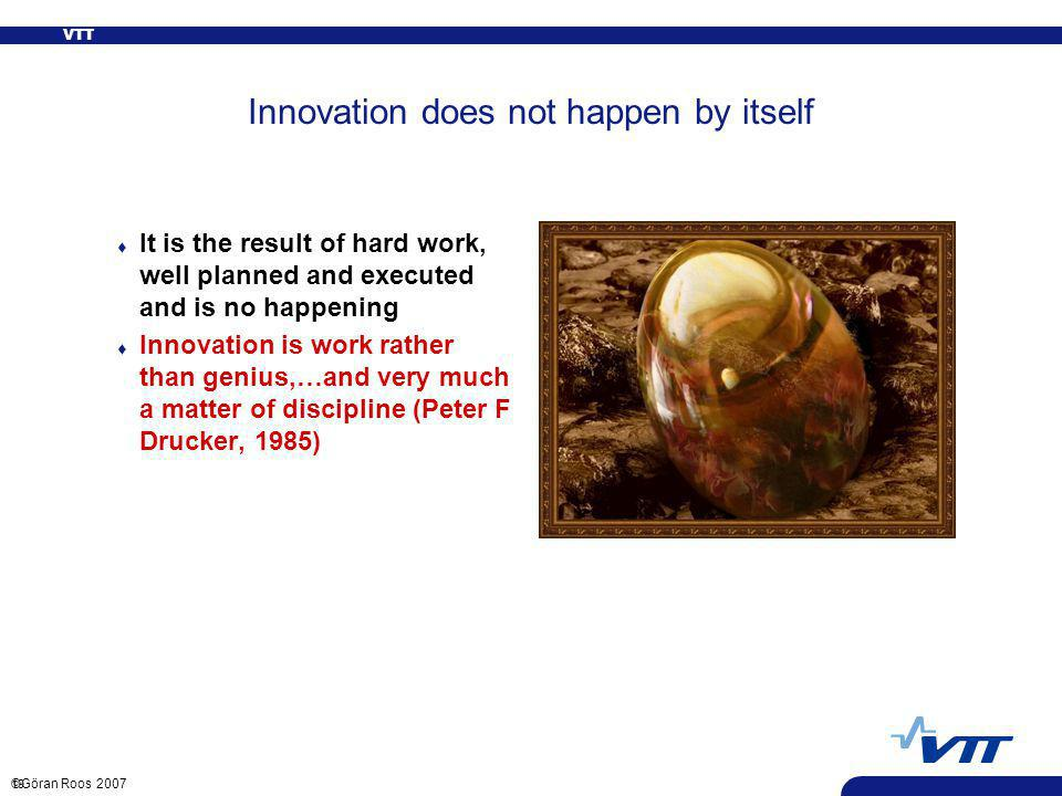 VTT 19 ©Göran Roos 2007 Innovation does not happen by itself t It is the result of hard work, well planned and executed and is no happening t Innovation is work rather than genius,…and very much a matter of discipline (Peter F Drucker, 1985)