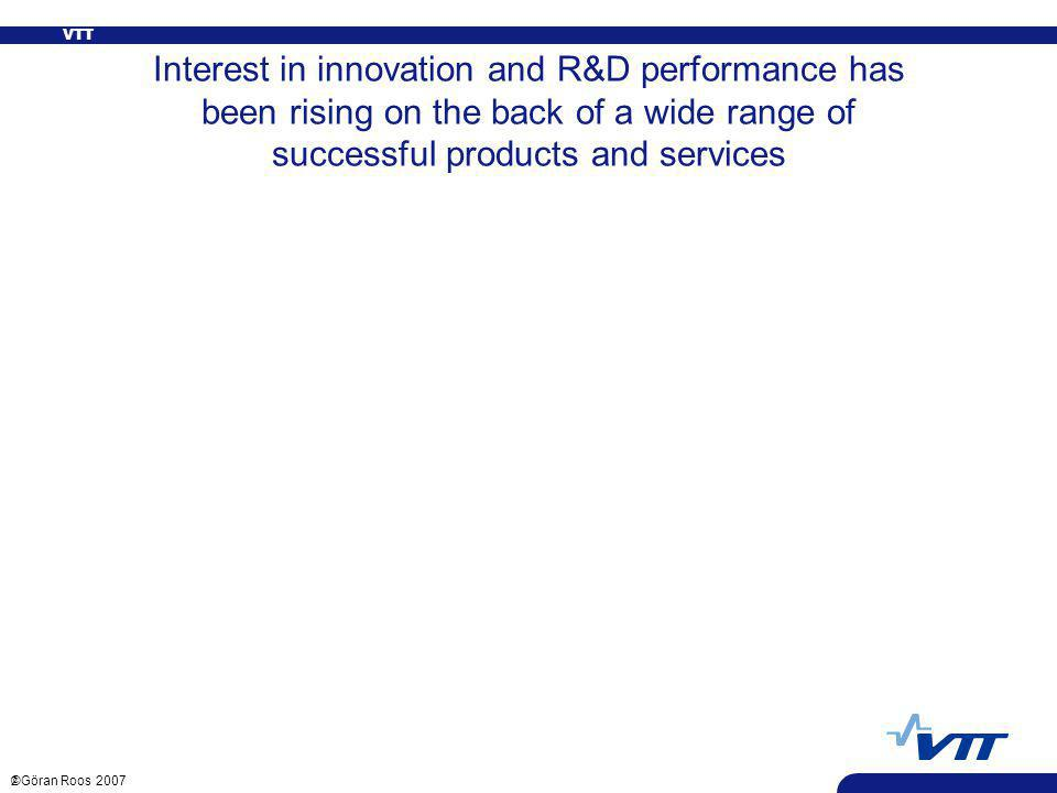 VTT 2 ©Göran Roos 2007 Interest in innovation and R&D performance has been rising on the back of a wide range of successful products and services Context