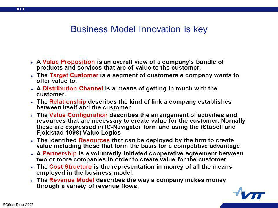 VTT 8 ©Göran Roos 2007 Business Model Innovation is key t A Value Proposition is an overall view of a company s bundle of products and services that are of value to the customer.