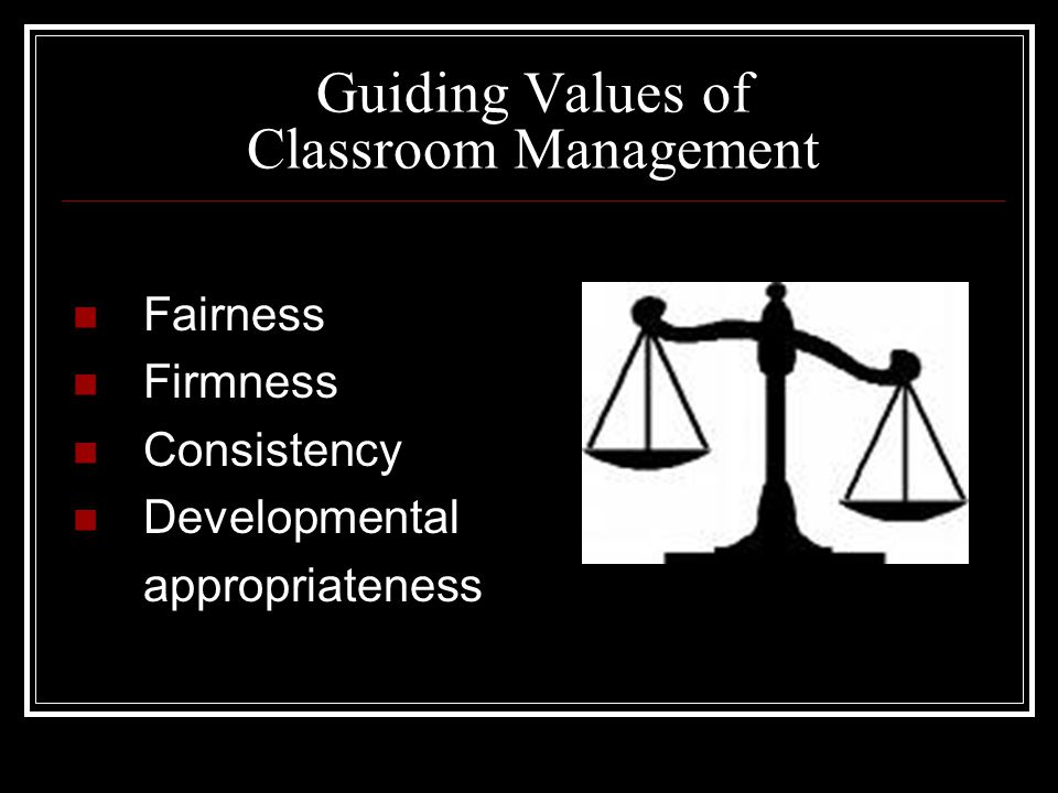 Guiding Values of Classroom Management Fairness Firmness Consistency Developmental appropriateness