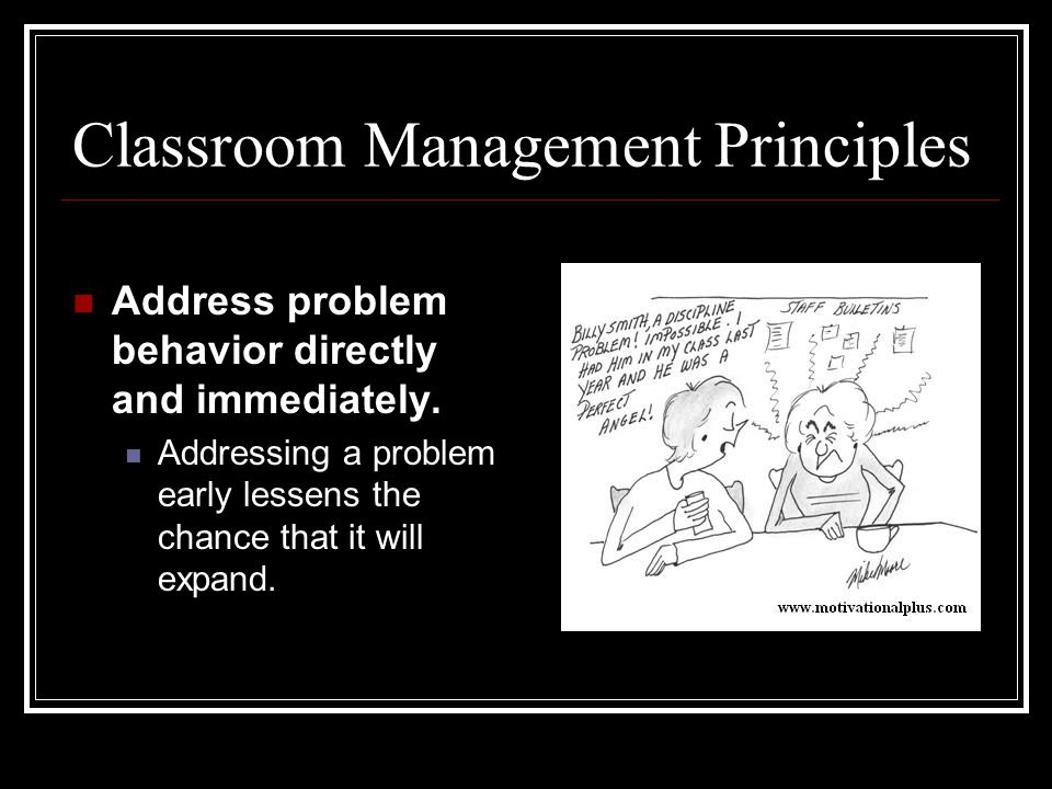 Classroom Management Principles Address problem behavior directly and immediately. Addressing a problem early lessens the chance that it will expand.