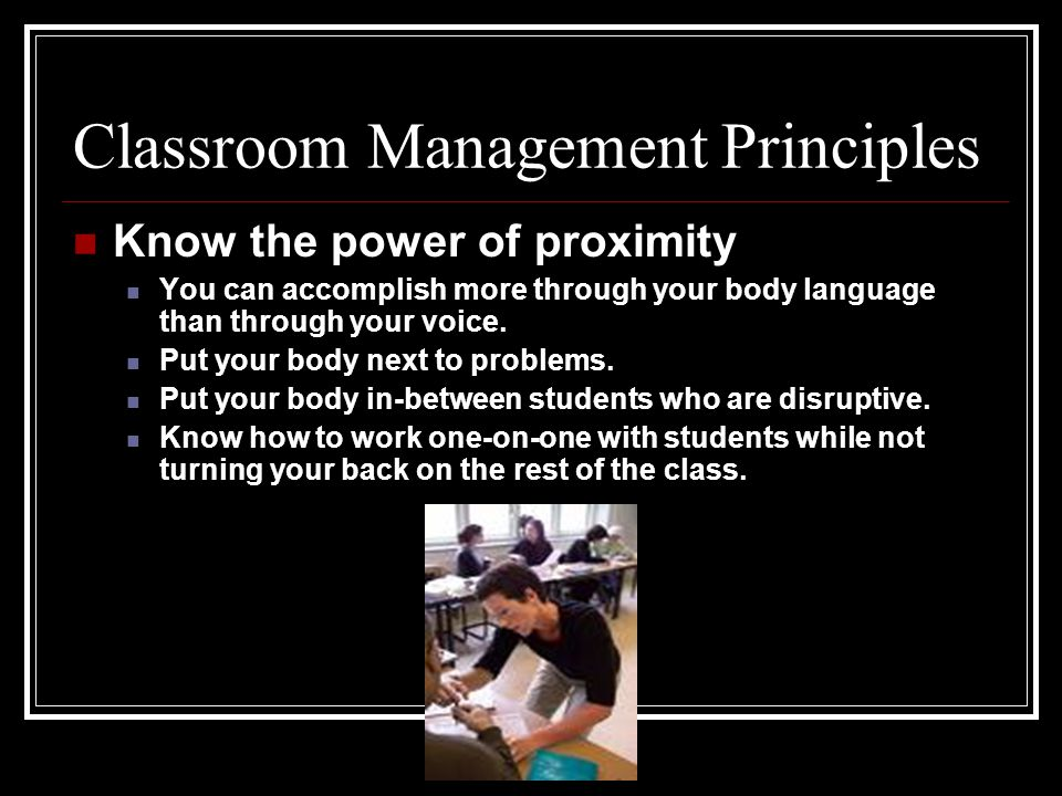 Classroom Management Principles Know the power of proximity You can accomplish more through your body language than through your voice. Put your body