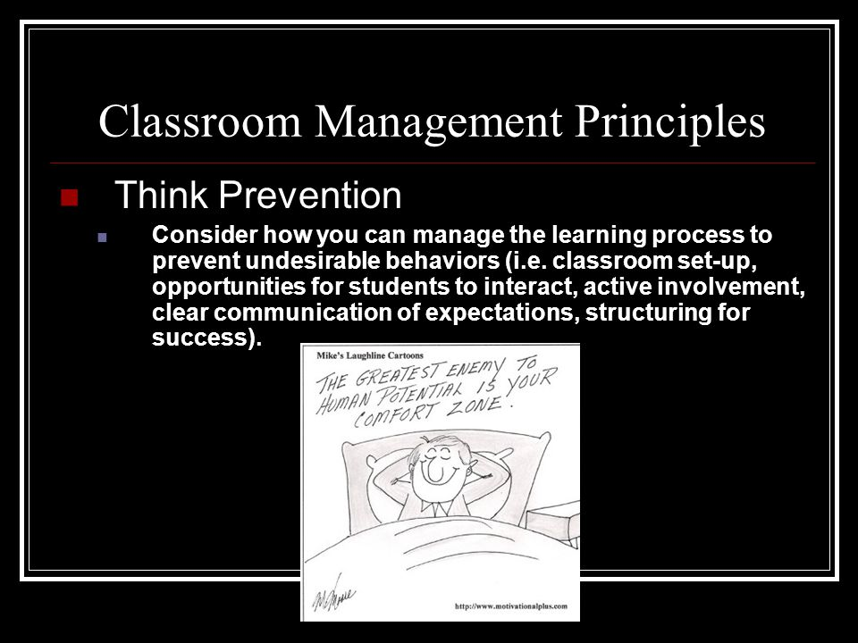 Classroom Management Principles Think Prevention Consider how you can manage the learning process to prevent undesirable behaviors (i.e. classroom set