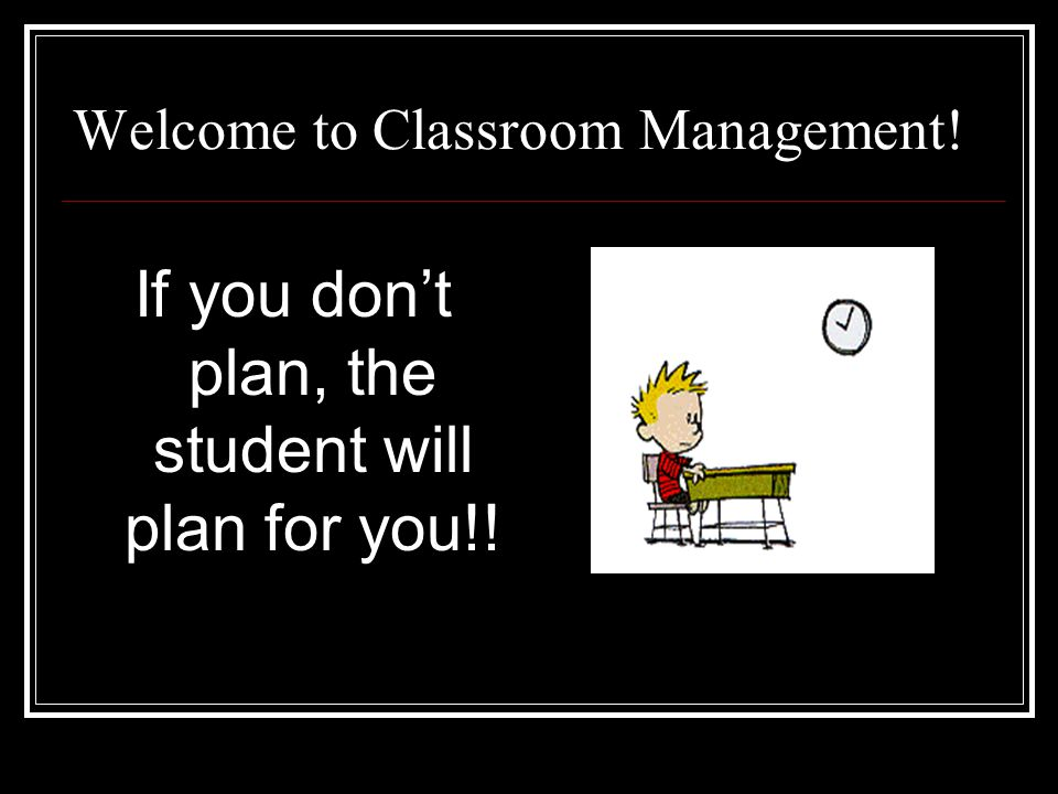 Welcome to Classroom Management! If you dont plan, the student will plan for you!!