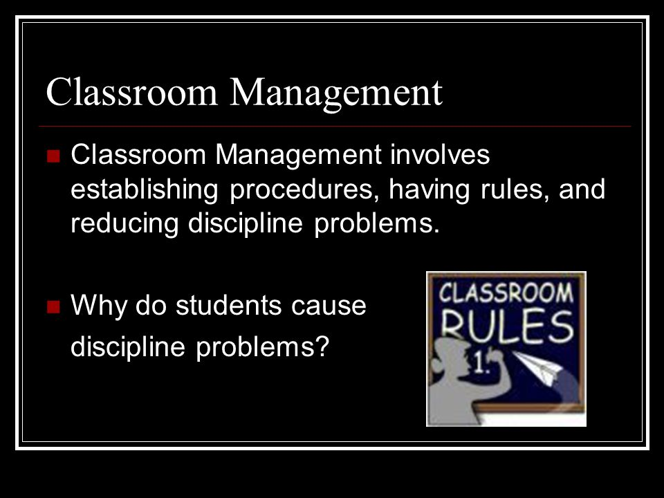 Classroom Management Classroom Management involves establishing procedures, having rules, and reducing discipline problems. Why do students cause disc