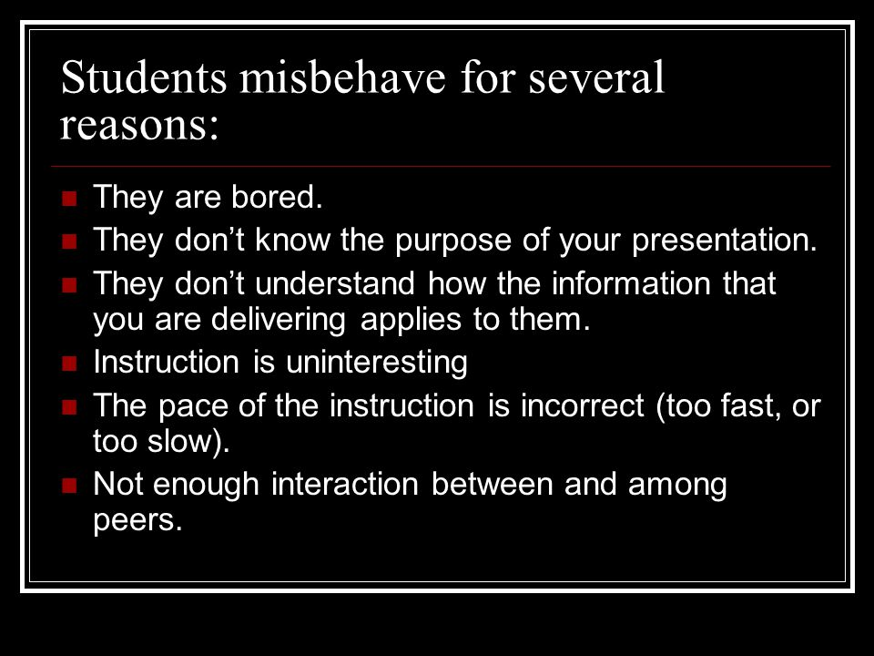 Students misbehave for several reasons: They are bored. They dont know the purpose of your presentation. They dont understand how the information that