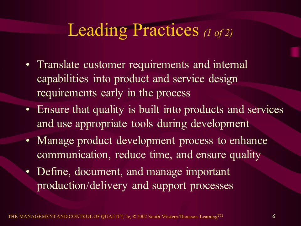 THE MANAGEMENT AND CONTROL OF QUALITY, 5e, © 2002 South-Western/Thomson Learning TM 7 Leading Practices (2 of 2) Define performance requirements for suppliers and ensure that they are met Control the quality and operational performance of key processes and use systematic methods to identify variations, determine root causes, and make corrections Continuously improve processes to achieve better quality, cycle time, and overall operational performance Innovate to achieve breakthrough performance using benchmarking and reengineering