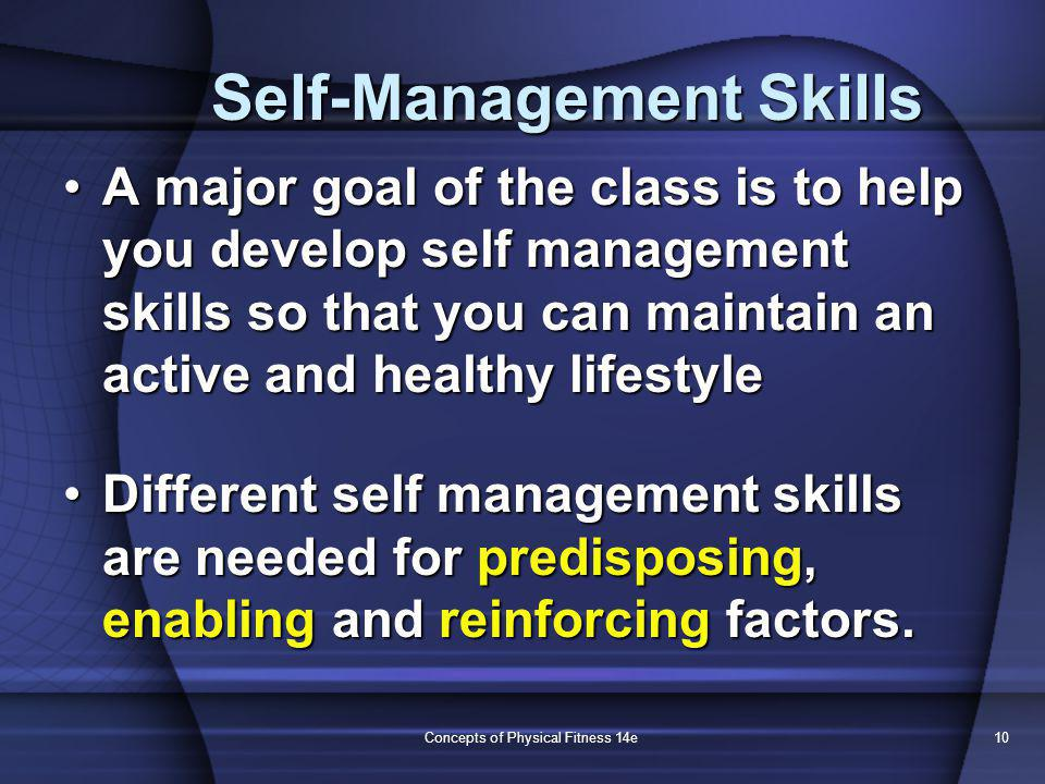 Concepts of Physical Fitness 14e10 Self-Management Skills A major goal of the class is to help you develop self management skills so that you can maintain an active and healthy lifestyleA major goal of the class is to help you develop self management skills so that you can maintain an active and healthy lifestyle Different self management skills are needed for predisposing, enabling and reinforcing factors.Different self management skills are needed for predisposing, enabling and reinforcing factors.