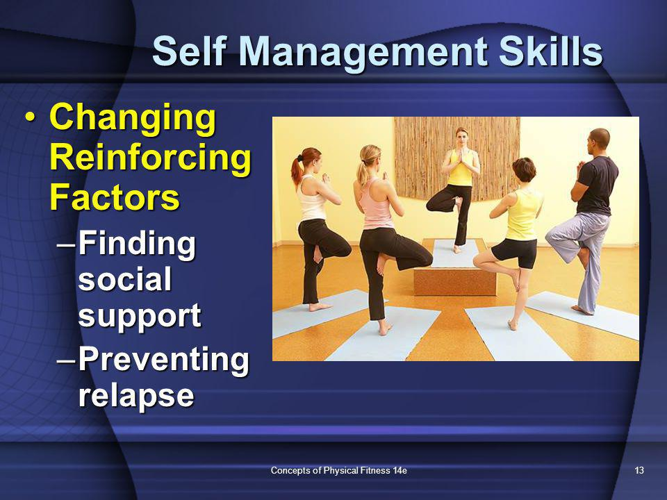 Concepts of Physical Fitness 14e13 Self Management Skills Changing Reinforcing FactorsChanging Reinforcing Factors –Finding social support –Preventing relapse