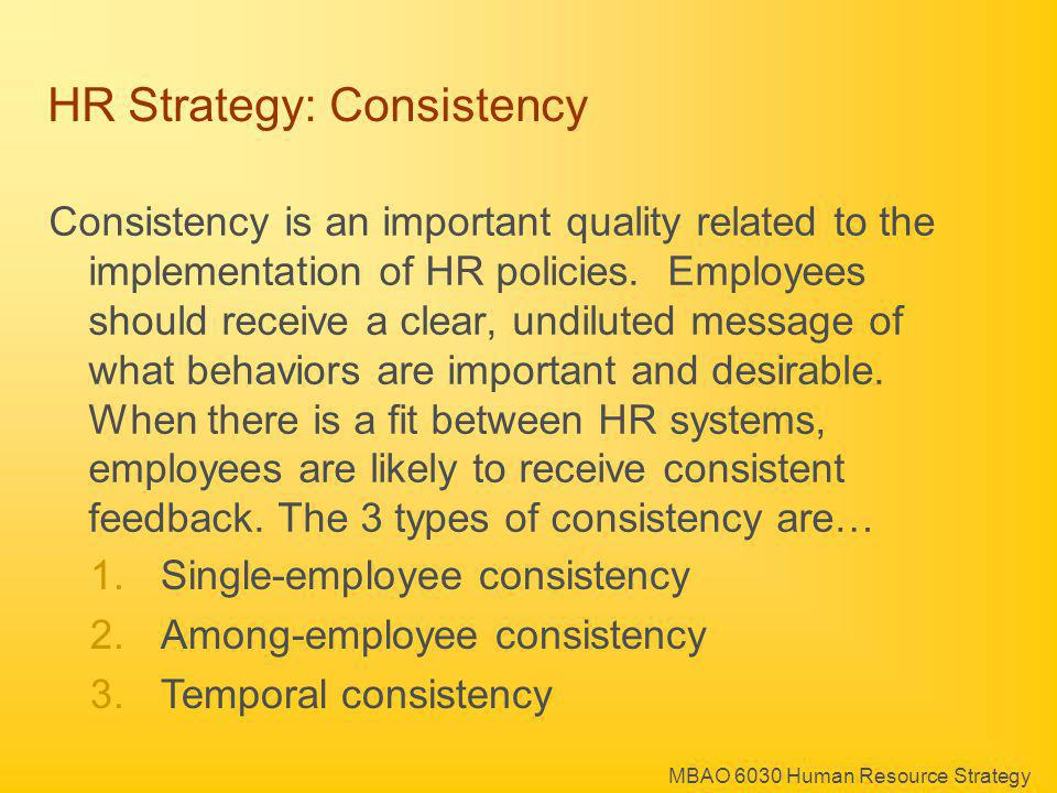 MBAO 6030 Human Resource Strategy 1.Single-employee consistency 2.Among-employee consistency 3.Temporal consistency HR Strategy: Consistency Consistency is an important quality related to the implementation of HR policies.