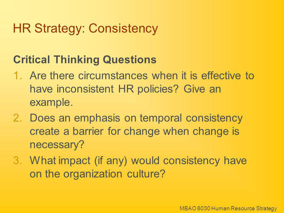 MBAO 6030 Human Resource Strategy HR Strategy: Consistency Critical Thinking Questions 1.Are there circumstances when it is effective to have inconsis