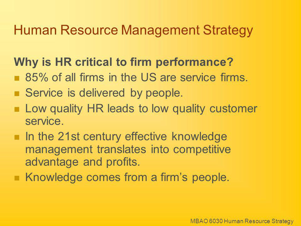 MBAO 6030 Human Resource Strategy Human Resource Management Strategy Why is HR critical to firm performance? 85% of all firms in the US are service fi