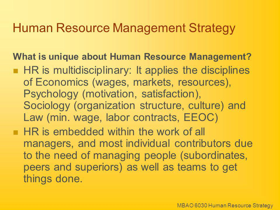 MBAO 6030 Human Resource Strategy Human Resource Management Strategy What is unique about Human Resource Management? HR is multidisciplinary: It appli