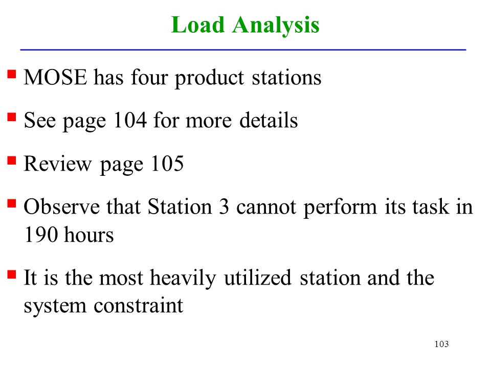 103 Load Analysis MOSE has four product stations See page 104 for more details Review page 105 Observe that Station 3 cannot perform its task in 190 h