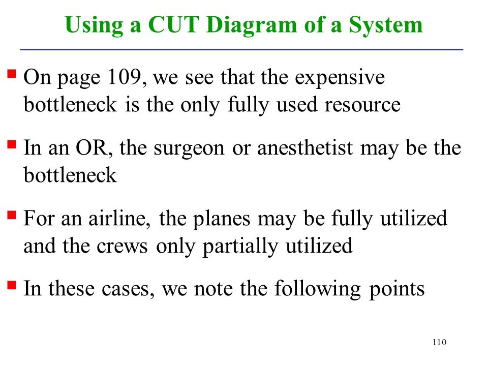 110 Using a CUT Diagram of a System On page 109, we see that the expensive bottleneck is the only fully used resource In an OR, the surgeon or anesthe