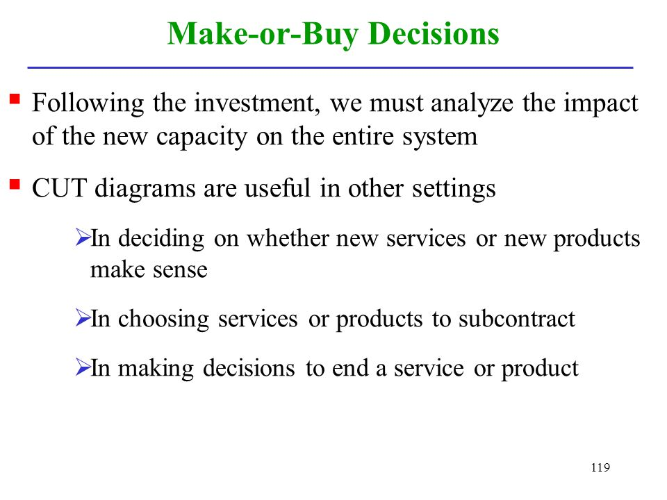 119 Make-or-Buy Decisions Following the investment, we must analyze the impact of the new capacity on the entire system CUT diagrams are useful in oth