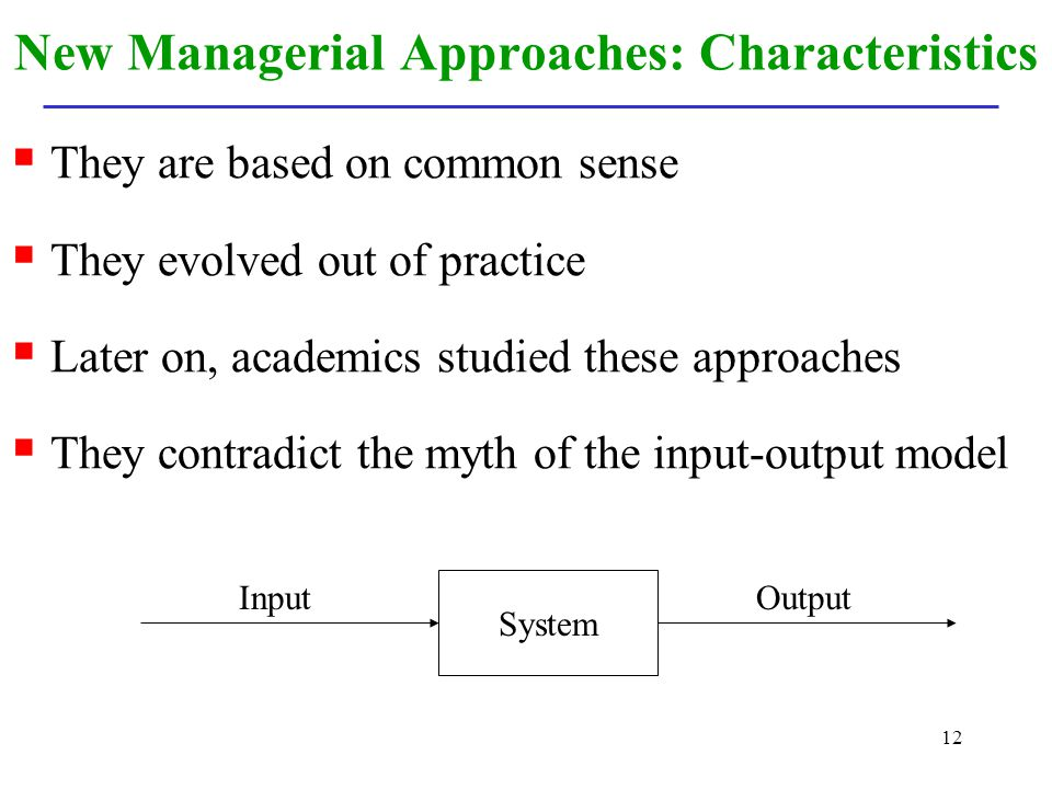 12 New Managerial Approaches: Characteristics They are based on common sense They evolved out of practice Later on, academics studied these approaches