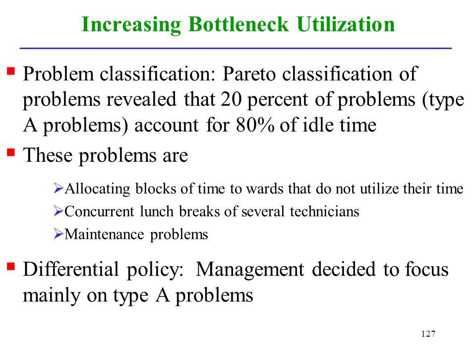 127 Increasing Bottleneck Utilization Problem classification: Pareto classification of problems revealed that 20 percent of problems (type A problems)