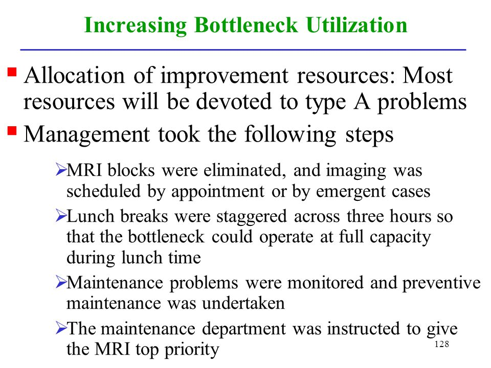 128 Increasing Bottleneck Utilization Allocation of improvement resources: Most resources will be devoted to type A problems Management took the follo