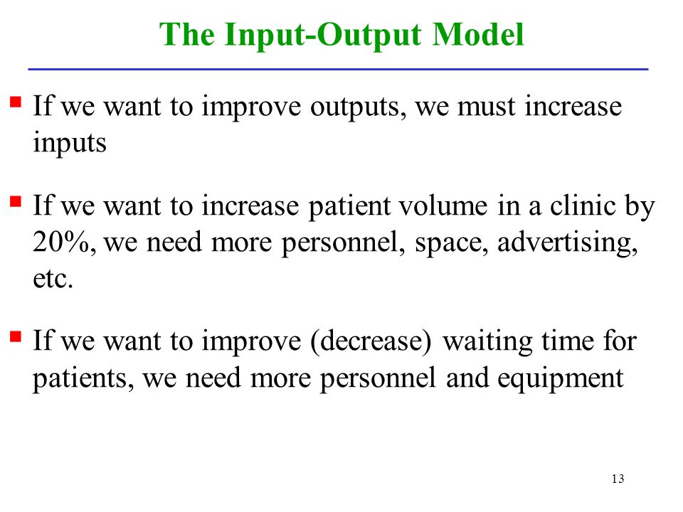 13 The Input-Output Model If we want to improve outputs, we must increase inputs If we want to increase patient volume in a clinic by 20%, we need mor