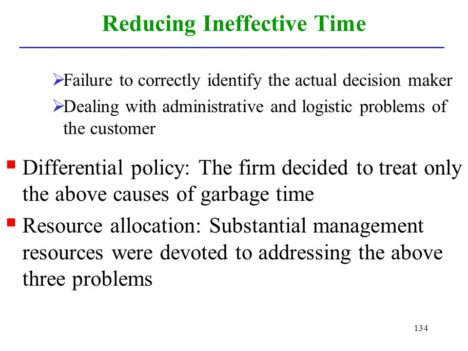 134 Reducing Ineffective Time Failure to correctly identify the actual decision maker Dealing with administrative and logistic problems of the custome