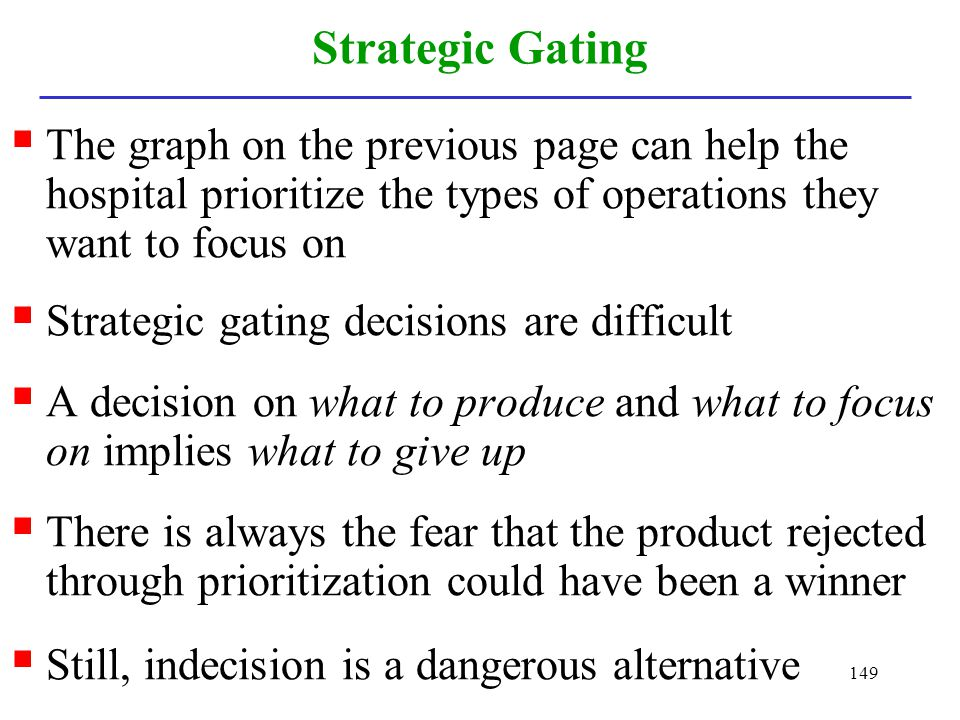 149 Strategic Gating The graph on the previous page can help the hospital prioritize the types of operations they want to focus on Strategic gating de