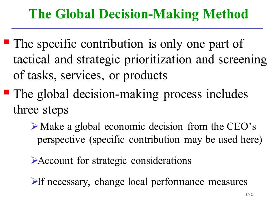 150 The Global Decision-Making Method The specific contribution is only one part of tactical and strategic prioritization and screening of tasks, serv