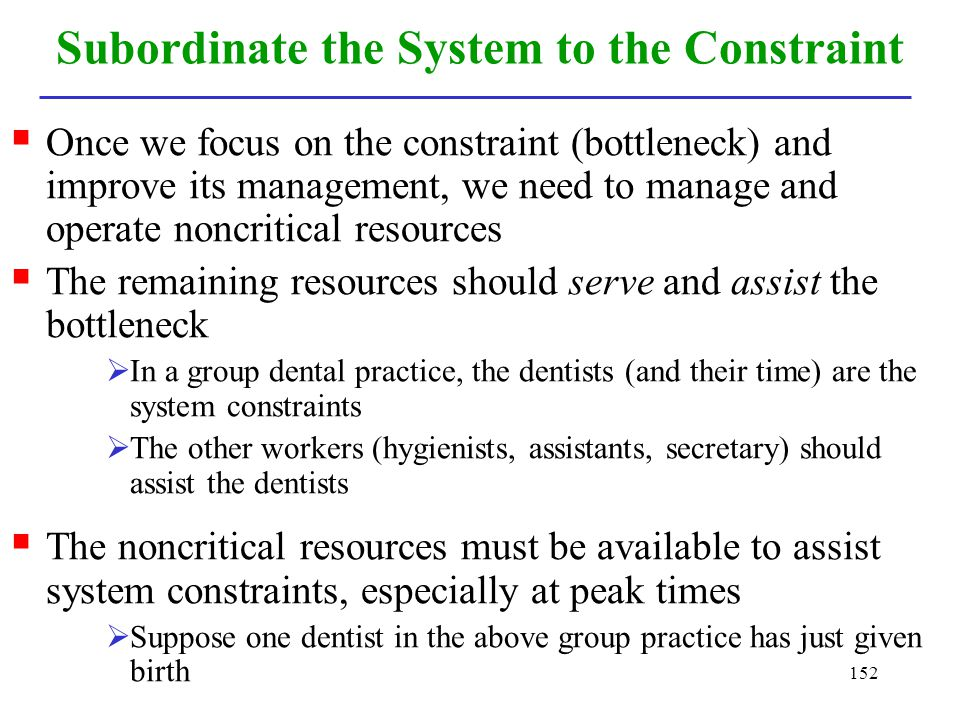 152 Subordinate the System to the Constraint Once we focus on the constraint (bottleneck) and improve its management, we need to manage and operate no