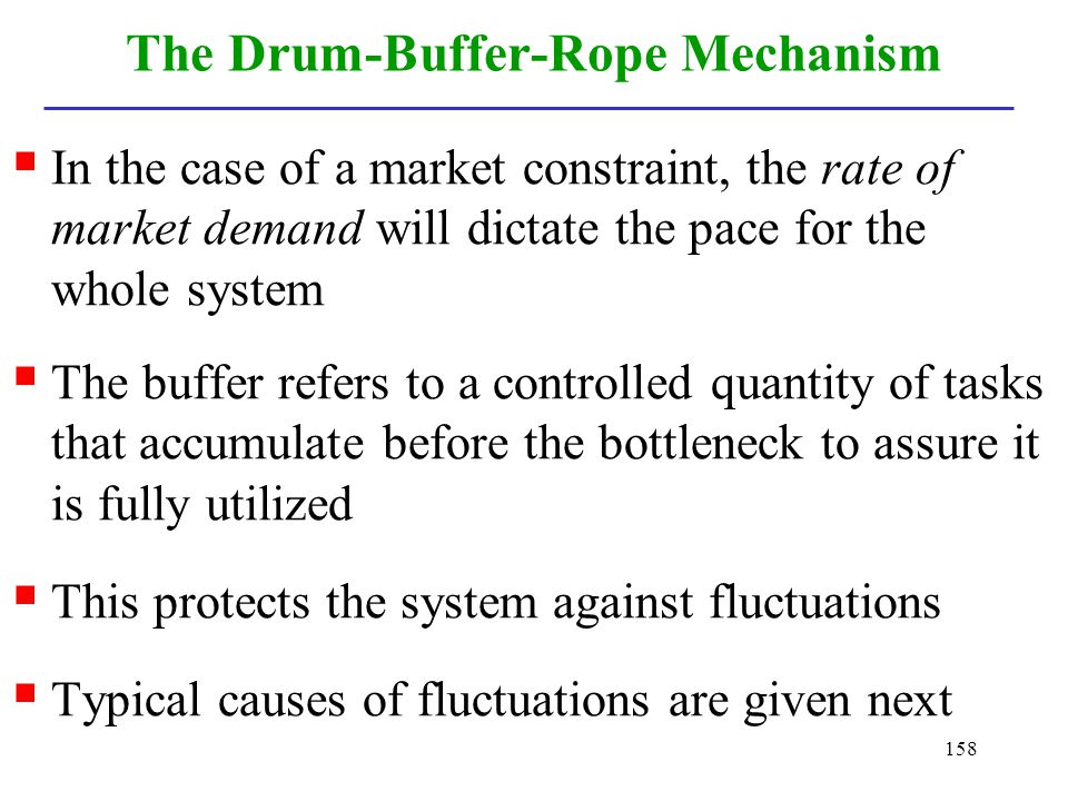 158 The Drum-Buffer-Rope Mechanism In the case of a market constraint, the rate of market demand will dictate the pace for the whole system The buffer