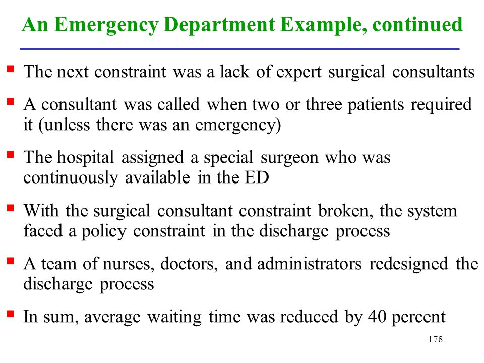 178 An Emergency Department Example, continued The next constraint was a lack of expert surgical consultants A consultant was called when two or three