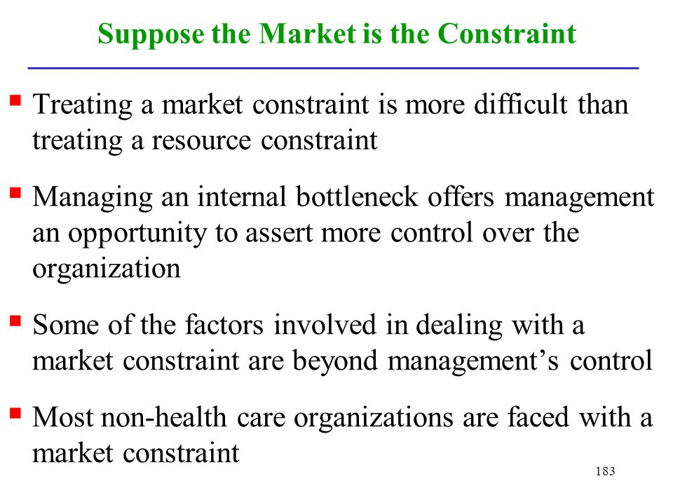 183 Suppose the Market is the Constraint Treating a market constraint is more difficult than treating a resource constraint Managing an internal bottl