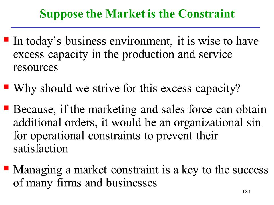184 Suppose the Market is the Constraint In todays business environment, it is wise to have excess capacity in the production and service resources Wh