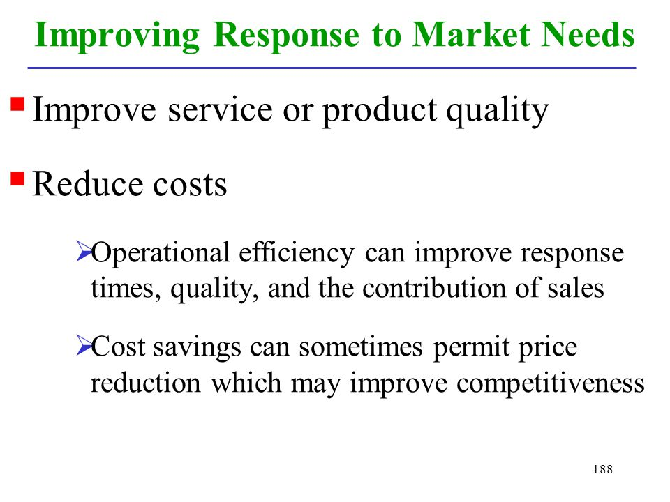 188 Improving Response to Market Needs Improve service or product quality Reduce costs Operational efficiency can improve response times, quality, and