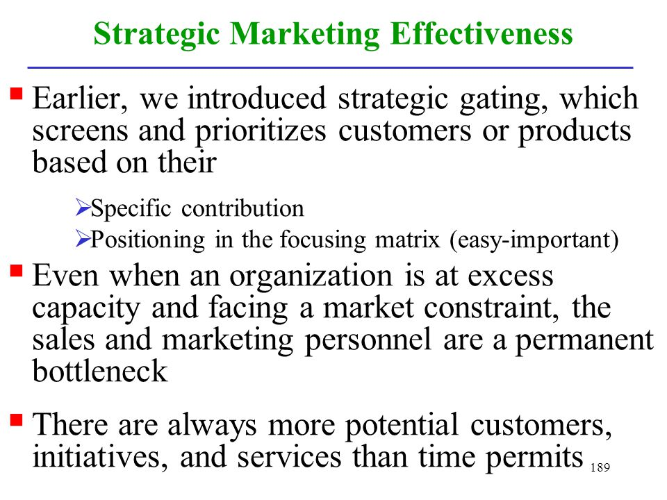 189 Strategic Marketing Effectiveness Earlier, we introduced strategic gating, which screens and prioritizes customers or products based on their Spec