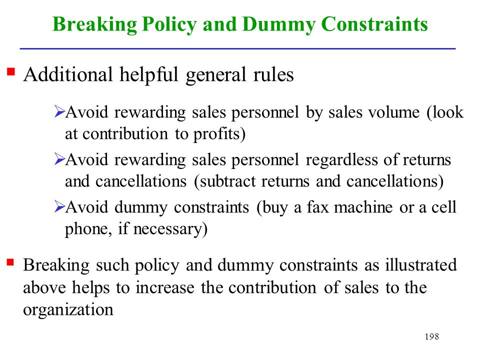 198 Breaking Policy and Dummy Constraints Additional helpful general rules Avoid rewarding sales personnel by sales volume (look at contribution to pr