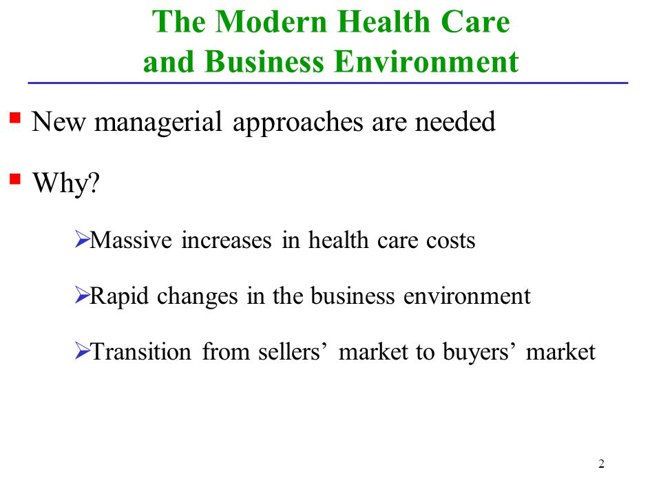 2 The Modern Health Care and Business Environment New managerial approaches are needed Why? Massive increases in health care costs Rapid changes in th