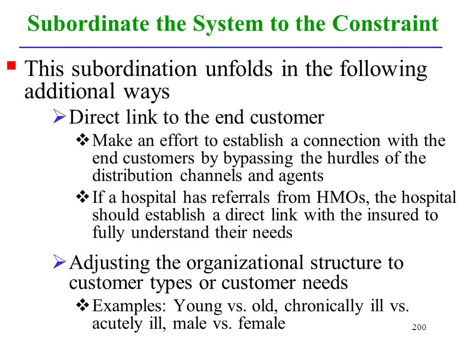 200 Subordinate the System to the Constraint This subordination unfolds in the following additional ways Direct link to the end customer Make an effor