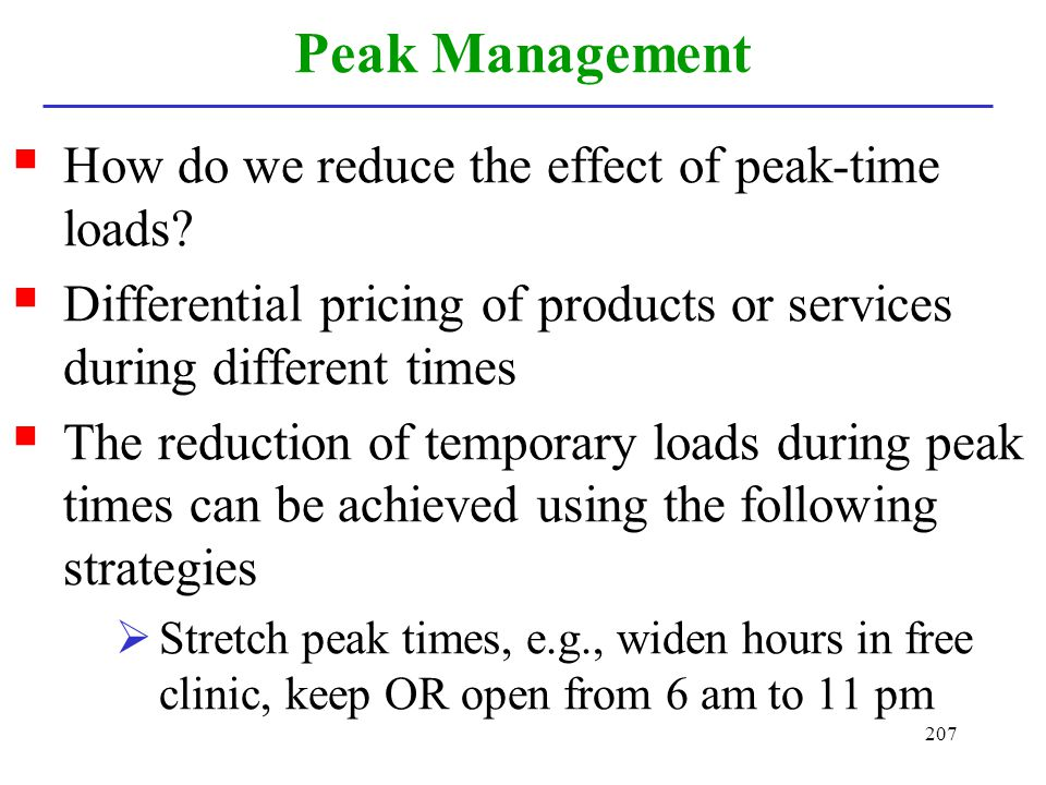 207 Peak Management How do we reduce the effect of peak-time loads? Differential pricing of products or services during different times The reduction