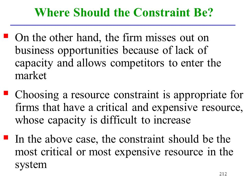 212 Where Should the Constraint Be? On the other hand, the firm misses out on business opportunities because of lack of capacity and allows competitor