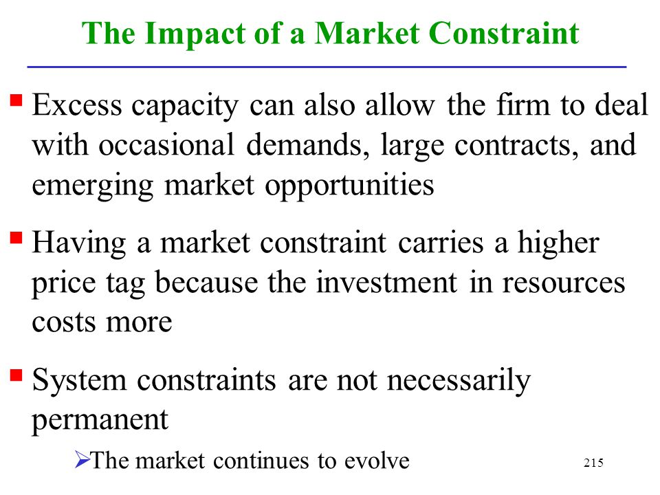 215 The Impact of a Market Constraint Excess capacity can also allow the firm to deal with occasional demands, large contracts, and emerging market op