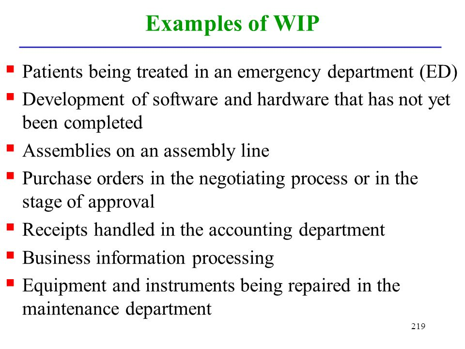 219 Examples of WIP Patients being treated in an emergency department (ED) Development of software and hardware that has not yet been completed Assemb