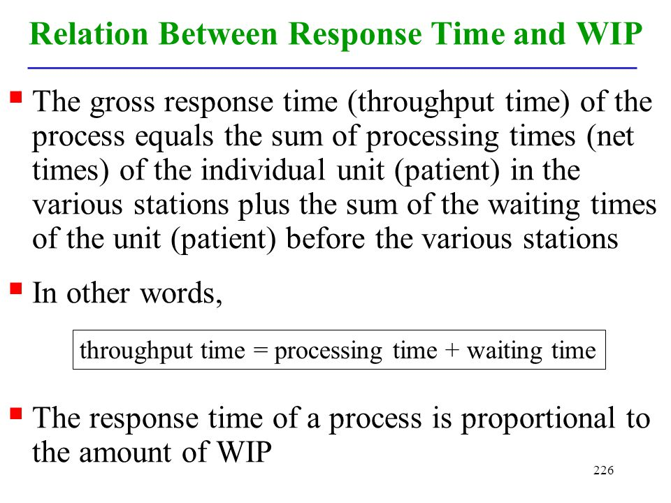 226 Relation Between Response Time and WIP The gross response time (throughput time) of the process equals the sum of processing times (net times) of