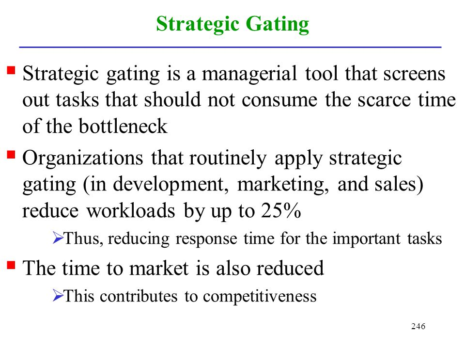 246 Strategic Gating Strategic gating is a managerial tool that screens out tasks that should not consume the scarce time of the bottleneck Organizati