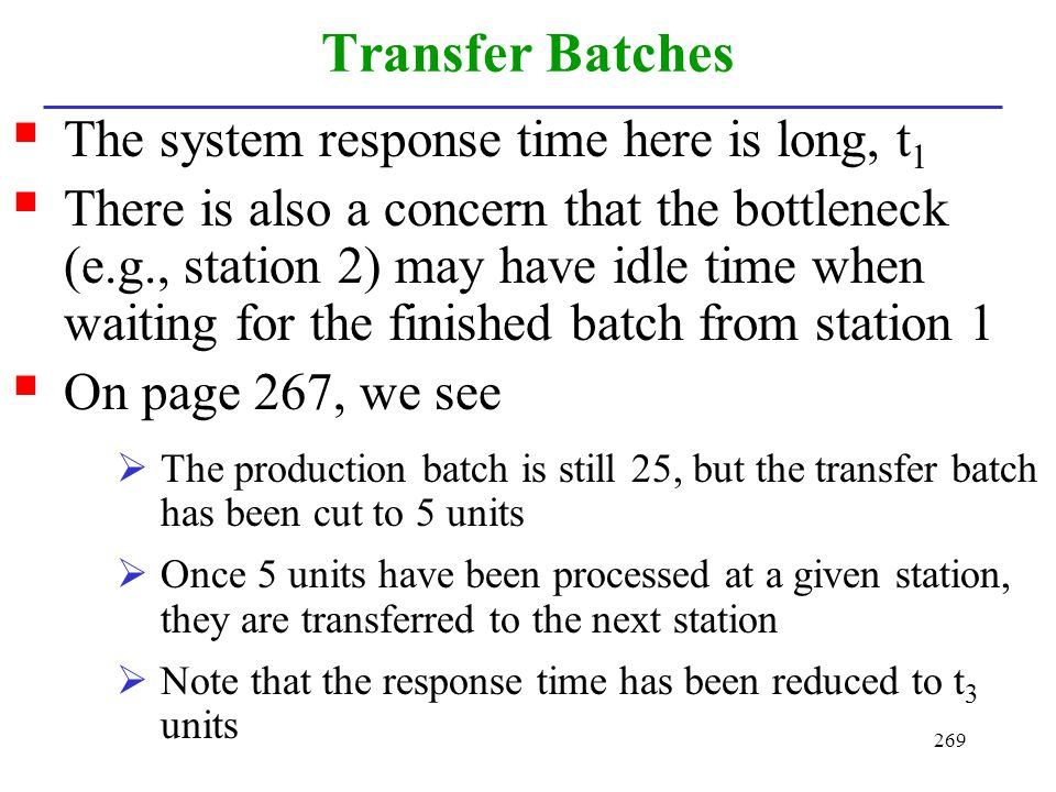 269 Transfer Batches The system response time here is long, t 1 There is also a concern that the bottleneck (e.g., station 2) may have idle time when