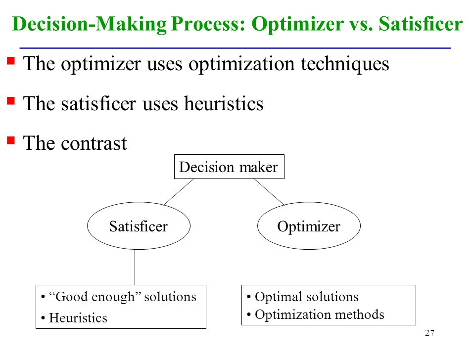 27 Decision-Making Process: Optimizer vs. Satisficer The optimizer uses optimization techniques The satisficer uses heuristics The contrast Decision m