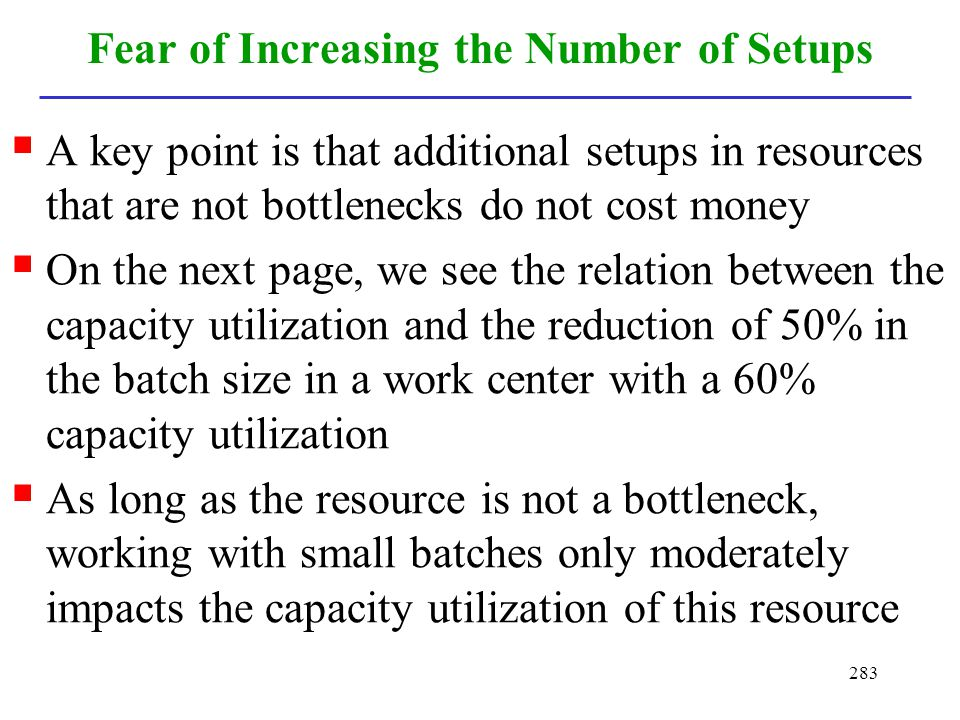 283 Fear of Increasing the Number of Setups A key point is that additional setups in resources that are not bottlenecks do not cost money On the next