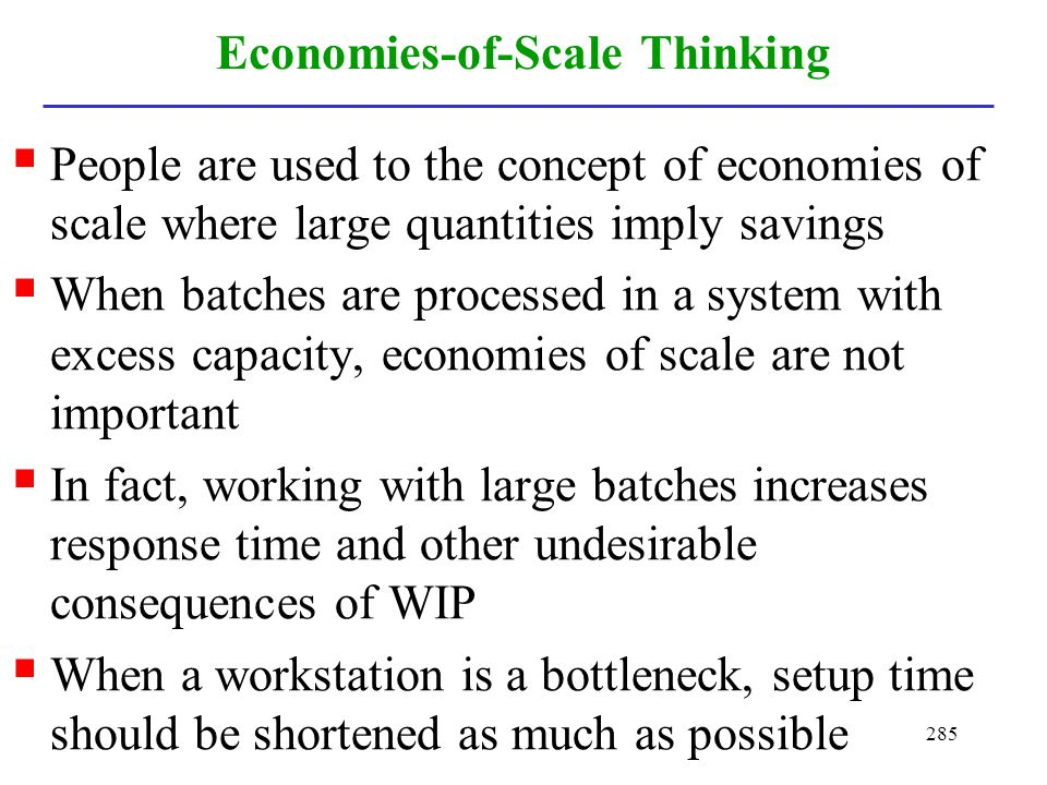 285 Economies-of-Scale Thinking People are used to the concept of economies of scale where large quantities imply savings When batches are processed i
