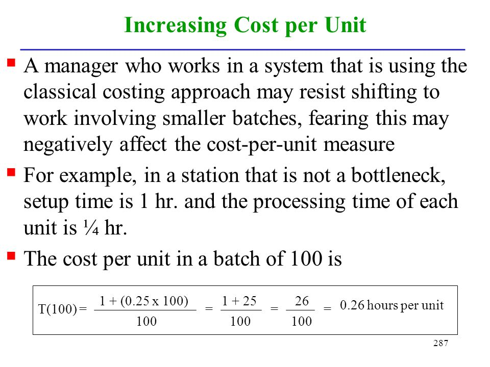 287 Increasing Cost per Unit A manager who works in a system that is using the classical costing approach may resist shifting to work involving smalle