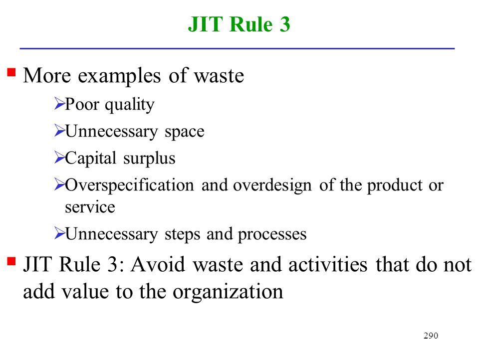 290 JIT Rule 3 More examples of waste Poor quality Unnecessary space Capital surplus Overspecification and overdesign of the product or service Unnece